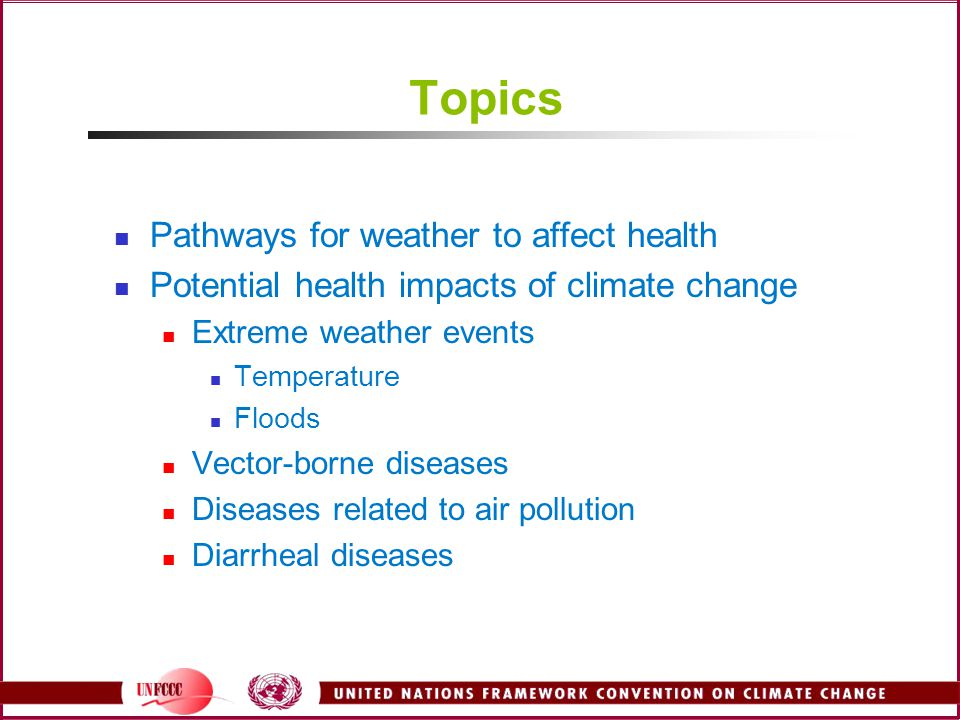 Topics Pathways for weather to affect health Potential health impacts of climate change Extreme weather events Temperature Floods Vector-borne diseases Diseases related to air pollution Diarrheal diseases