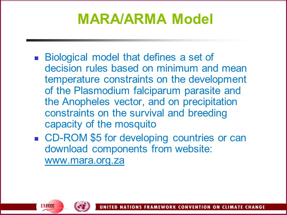 MARA/ARMA Model Biological model that defines a set of decision rules based on minimum and mean temperature constraints on the development of the Plasmodium falciparum parasite and the Anopheles vector, and on precipitation constraints on the survival and breeding capacity of the mosquito CD-ROM $5 for developing countries or can download components from website: www.mara.org.za