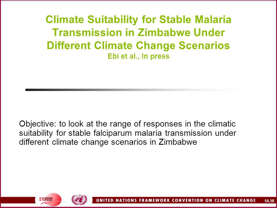 1A.58 Climate Suitability for Stable Malaria Transmission in Zimbabwe Under Different Climate Change Scenarios Ebi et al., In press Objective: to look at the range of responses in the climatic suitability for stable falciparum malaria transmission under different climate change scenarios in Zimbabwe