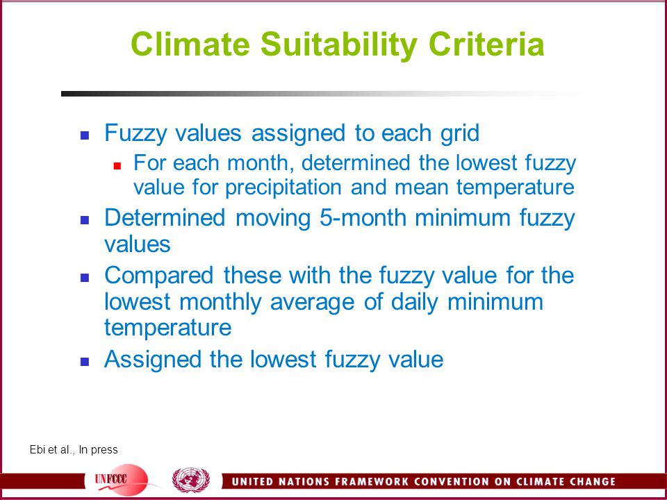 Climate Suitability Criteria Fuzzy values assigned to each grid For each month, determined the lowest fuzzy value for precipitation and mean temperature Determined moving 5-month minimum fuzzy values Compared these with the fuzzy value for the lowest monthly average of daily minimum temperature Assigned the lowest fuzzy value Ebi et al., In press