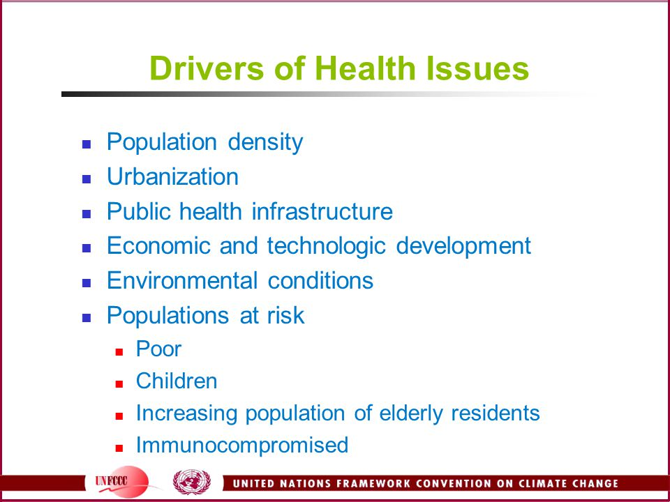 Drivers of Health Issues Population density Urbanization Public health infrastructure Economic and technologic development Environmental conditions Populations at risk Poor Children Increasing population of elderly residents Immunocompromised