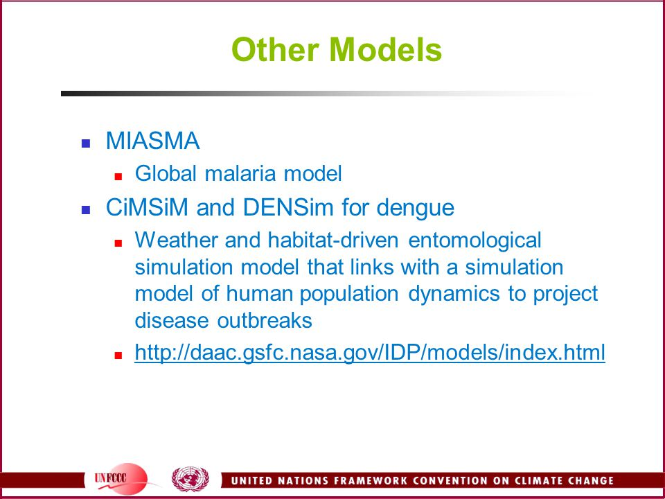 Other Models MIASMA Global malaria model CiMSiM and DENSim for dengue Weather and habitat-driven entomological simulation model that links with a simulation model of human population dynamics to project disease outbreaks http://daac.gsfc.nasa.gov/IDP/models/index.html