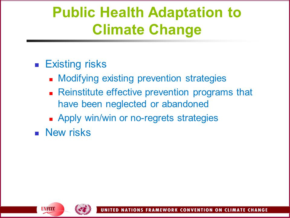 Public Health Adaptation to Climate Change Existing risks Modifying existing prevention strategies Reinstitute effective prevention programs that have been neglected or abandoned Apply win/win or no-regrets strategies New risks
