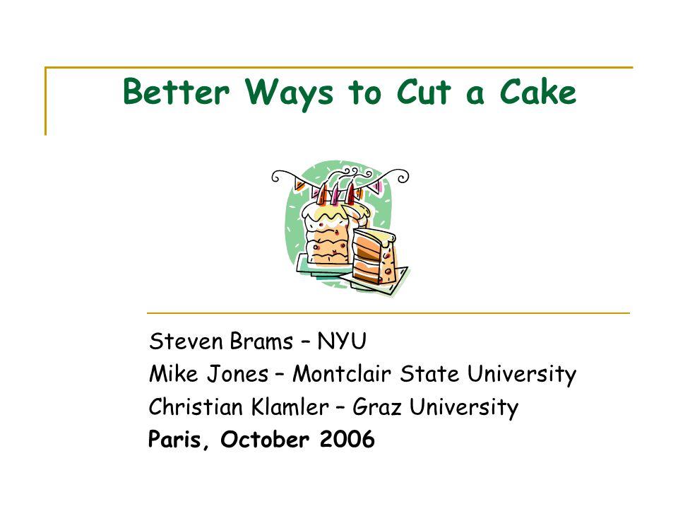 Better Ways to Cut a Cake Steven Brams – NYU Mike Jones – Montclair State University Christian Klamler – Graz University Paris, October 2006