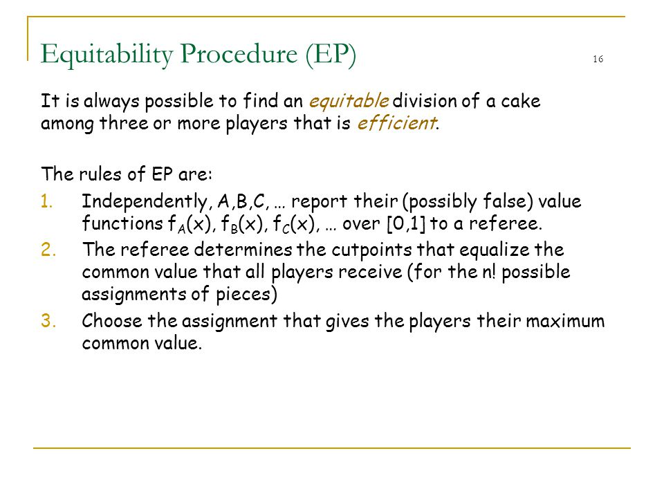 Equitability Procedure (EP) 16 The rules of EP are: 1.Independently, A,B,C, … report their (possibly false) value functions f A (x), f B (x), f C (x),