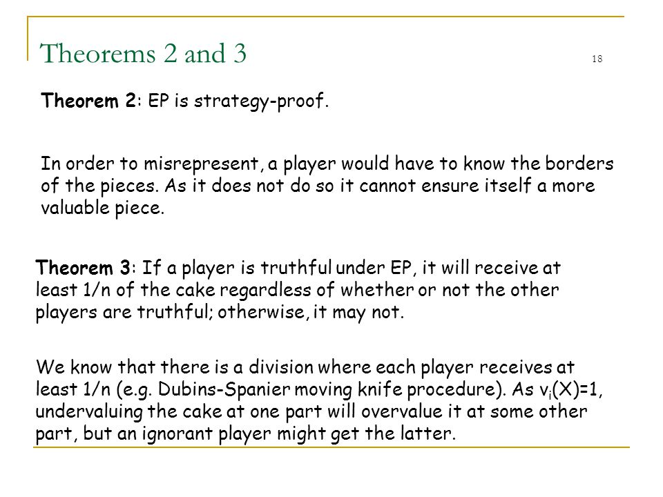Theorems 2 and 3 18 Theorem 2: EP is strategy-proof. In order to misrepresent, a player would have to know the borders of the pieces. As it does not d