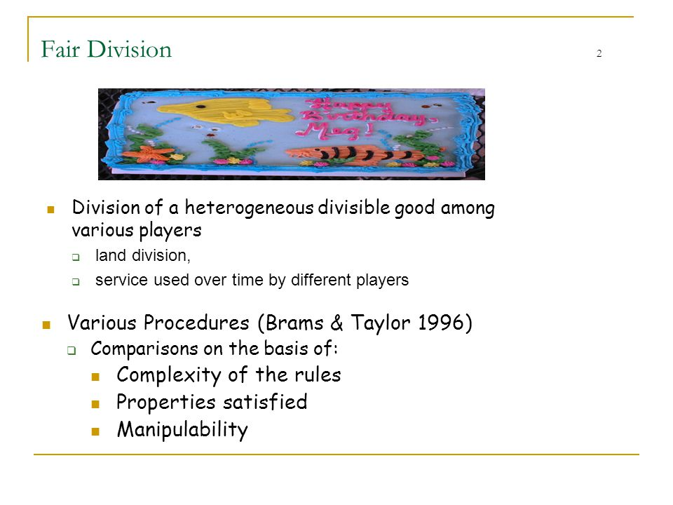 Fair Division 2 Various Procedures (Brams & Taylor 1996)  Comparisons on the basis of: Complexity of the rules Properties satisfied Manipulability Di