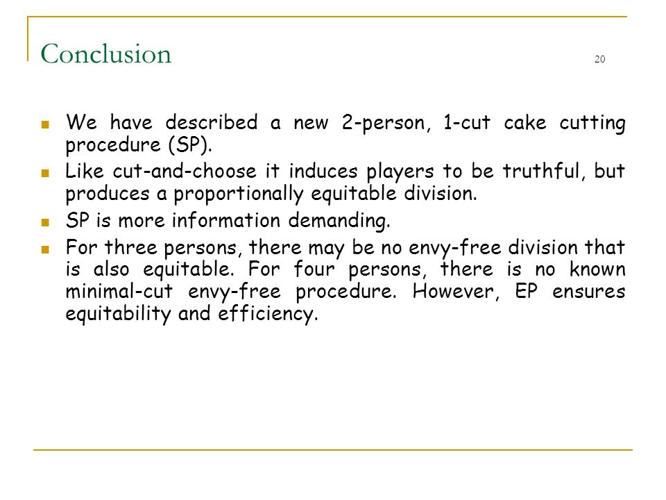 Conclusion 20 We have described a new 2-person, 1-cut cake cutting procedure (SP). Like cut-and-choose it induces players to be truthful, but produces