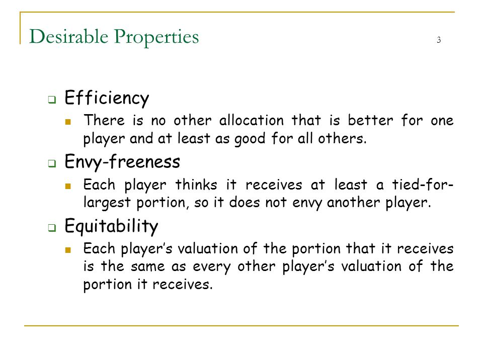 Desirable Properties 3  Efficiency There is no other allocation that is better for one player and at least as good for all others.  Envy-freeness Ea