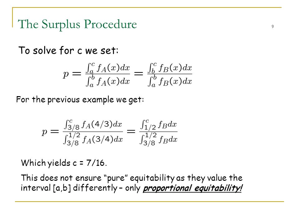 "The Surplus Procedure 9 To solve for c we set: For the previous example we get: Which yields c = 7/16. This does not ensure ""pure"" equitability as the"
