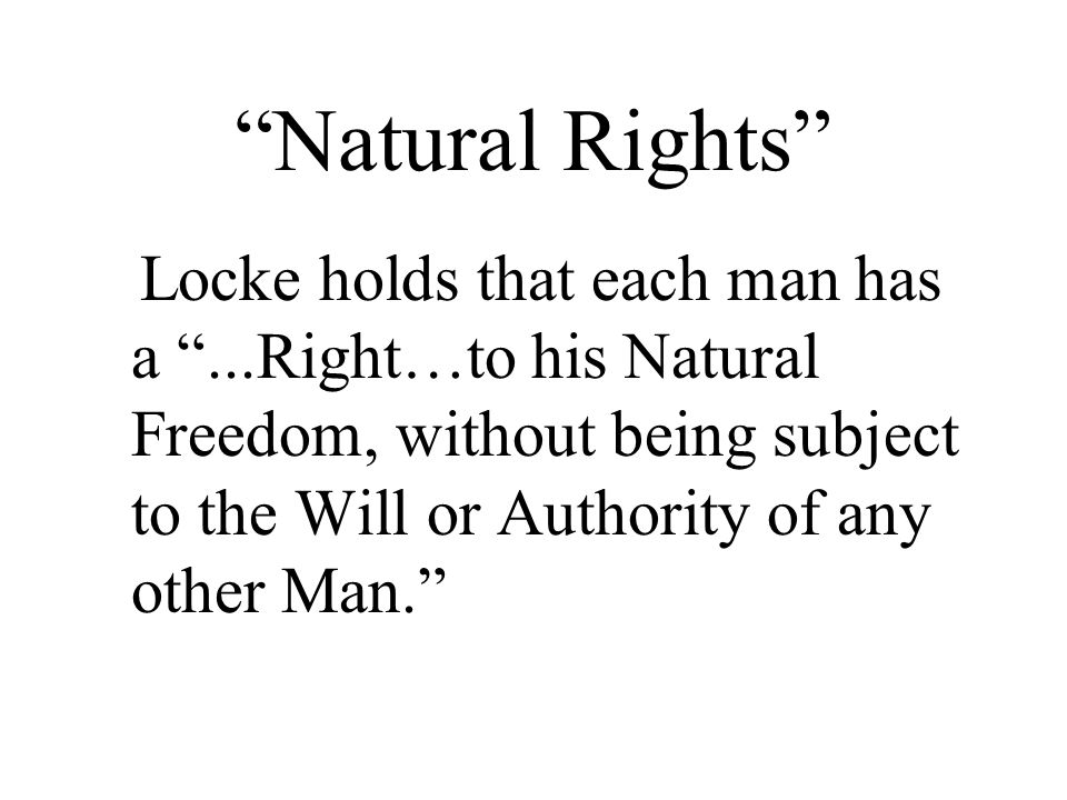Natural Rights Locke holds that each man has a ...Right…to his Natural Freedom, without being subject to the Will or Authority of any other Man.