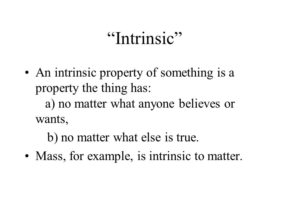 Intrinsic An intrinsic property of something is a property the thing has: a) no matter what anyone believes or wants, b) no matter what else is true.