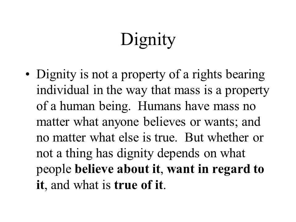 Dignity Dignity is not a property of a rights bearing individual in the way that mass is a property of a human being.