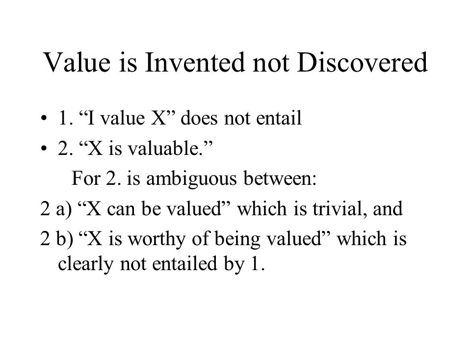Value is Invented not Discovered 1. I value X does not entail 2.
