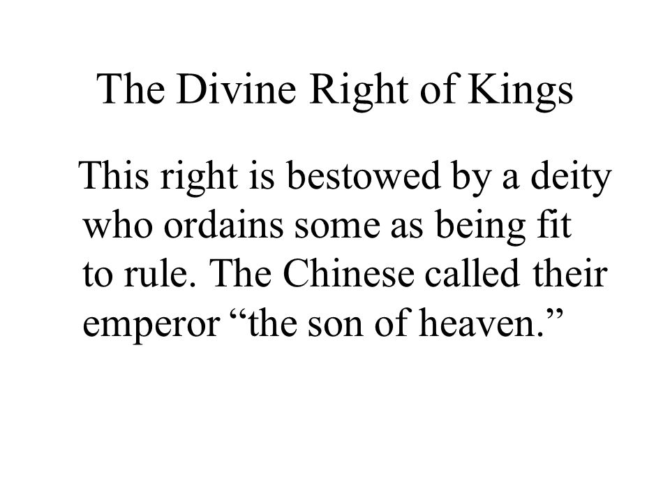 The Divine Right of Kings This right is bestowed by a deity who ordains some as being fit to rule.