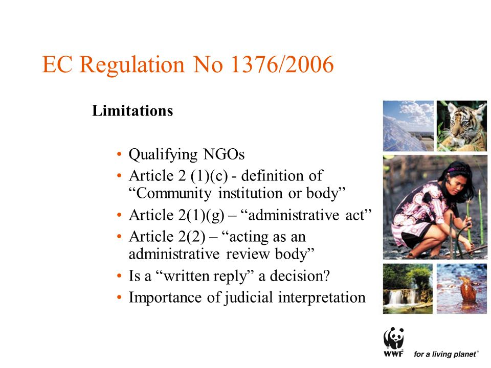 EC Regulation No 1376/2006 Limitations Qualifying NGOs Article 2 (1)(c) - definition of Community institution or body Article 2(1)(g) – administrative act Article 2(2) – acting as an administrative review body Is a written reply a decision.