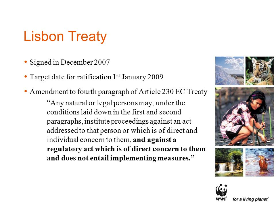 Lisbon Treaty Signed in December 2007 Target date for ratification 1 st January 2009 Amendment to fourth paragraph of Article 230 EC Treaty Any natural or legal persons may, under the conditions laid down in the first and second paragraphs, institute proceedings against an act addressed to that person or which is of direct and individual concern to them, and against a regulatory act which is of direct concern to them and does not entail implementing measures.