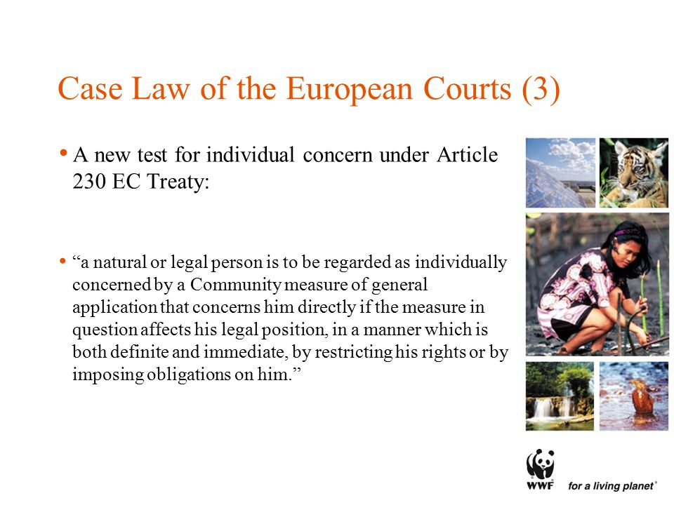 Case Law of the European Courts (3) A new test for individual concern under Article 230 EC Treaty: a natural or legal person is to be regarded as individually concerned by a Community measure of general application that concerns him directly if the measure in question affects his legal position, in a manner which is both definite and immediate, by restricting his rights or by imposing obligations on him.