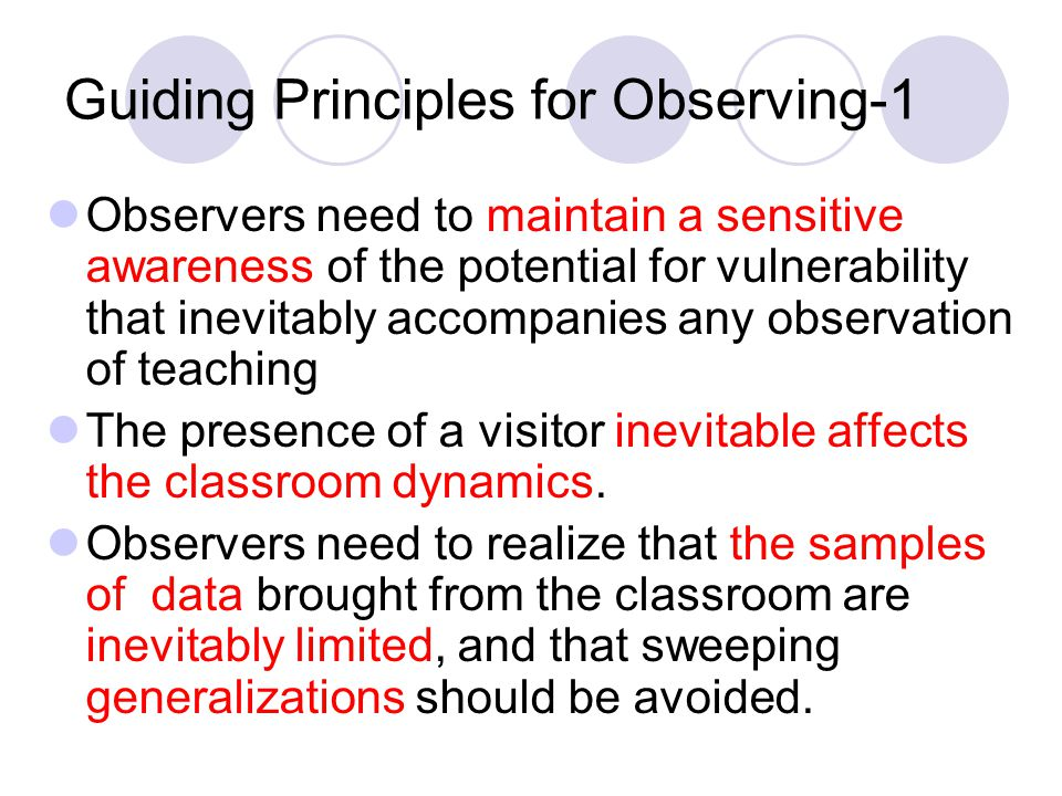 Guiding Principles for Observing-1 Observers need to maintain a sensitive awareness of the potential for vulnerability that inevitably accompanies any observation of teaching The presence of a visitor inevitable affects the classroom dynamics.