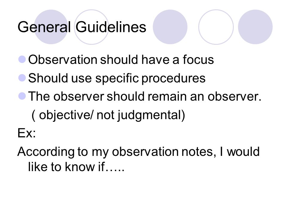 General Guidelines Observation should have a focus Should use specific procedures The observer should remain an observer.