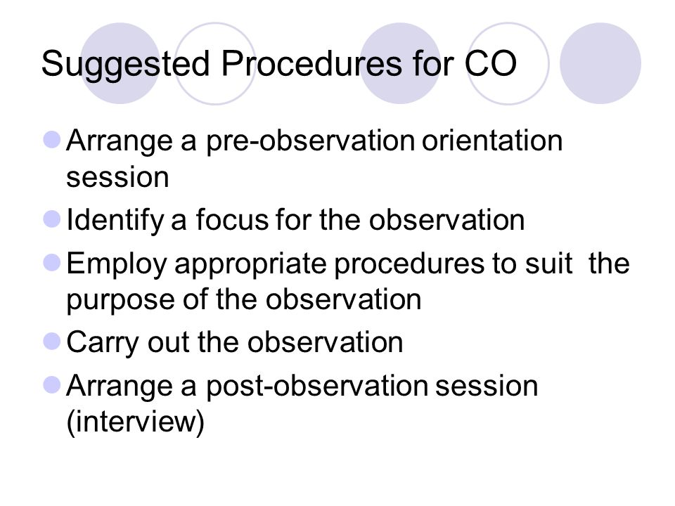 Suggested Procedures for CO Arrange a pre-observation orientation session Identify a focus for the observation Employ appropriate procedures to suit the purpose of the observation Carry out the observation Arrange a post-observation session (interview)