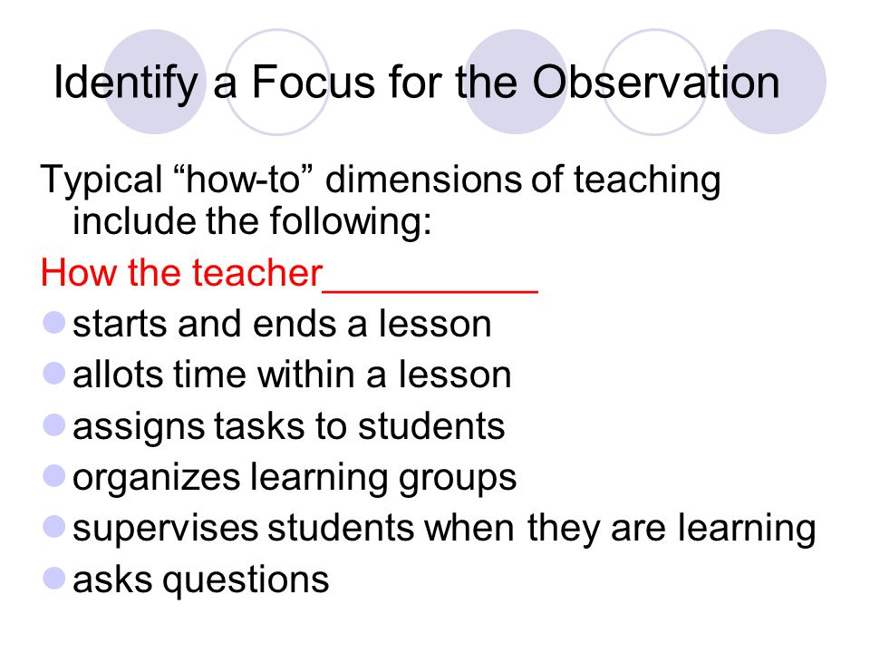Identify a Focus for the Observation Typical how-to dimensions of teaching include the following: How the teacher__________ starts and ends a lesson allots time within a lesson assigns tasks to students organizes learning groups supervises students when they are learning asks questions