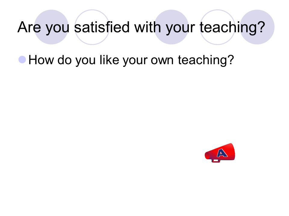 Are you satisfied with your teaching How do you like your own teaching
