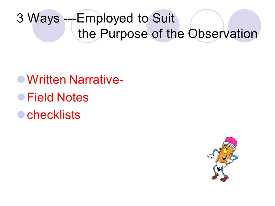 3 Ways ---Employed to Suit the Purpose of the Observation Written Narrative- Field Notes checklists