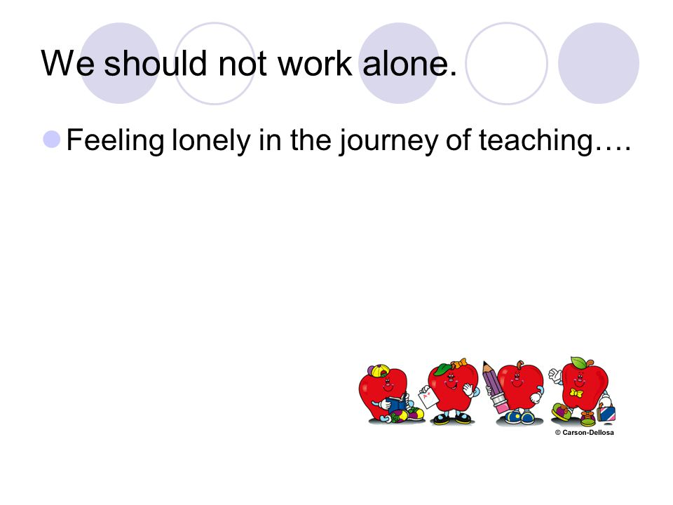 We should not work alone. Feeling lonely in the journey of teaching….