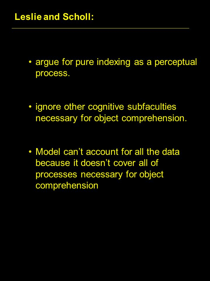 Leslie and Scholl: argue for pure indexing as a perceptual process.