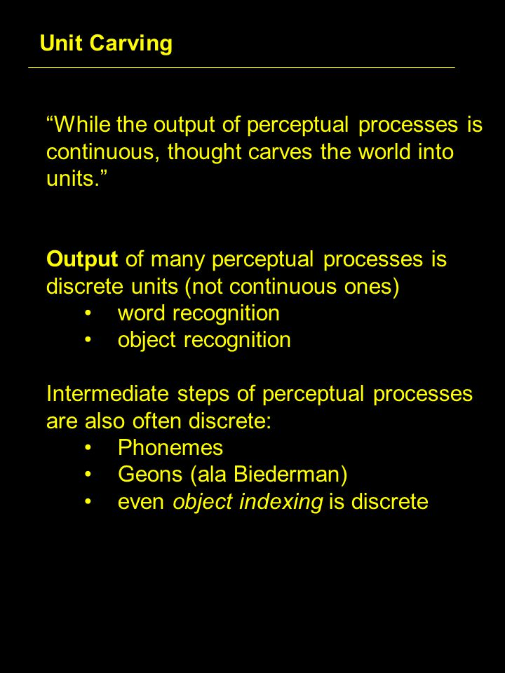 While the output of perceptual processes is continuous, thought carves the world into units. Output of many perceptual processes is discrete units (not continuous ones) word recognition object recognition Intermediate steps of perceptual processes are also often discrete: Phonemes Geons (ala Biederman) even object indexing is discrete Unit Carving
