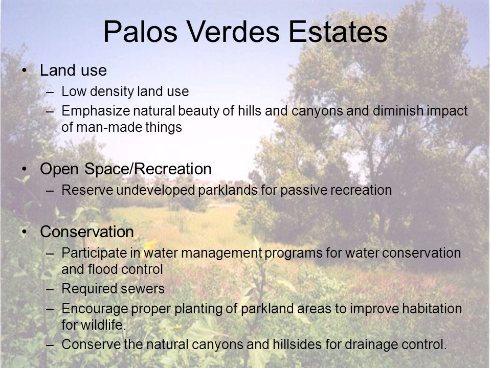 Palos Verdes Estates Land use –Low density land use –Emphasize natural beauty of hills and canyons and diminish impact of man-made things Open Space/R