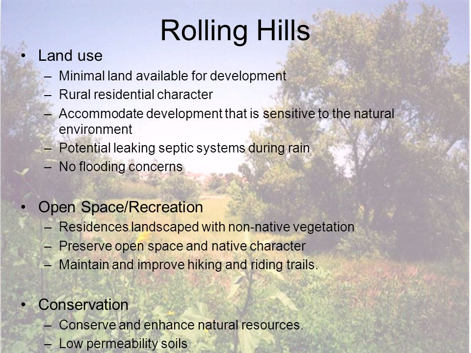 Rolling Hills Land use –Minimal land available for development –Rural residential character –Accommodate development that is sensitive to the natural environment –Potential leaking septic systems during rain –No flooding concerns Open Space/Recreation –Residences landscaped with non-native vegetation –Preserve open space and native character –Maintain and improve hiking and riding trails.