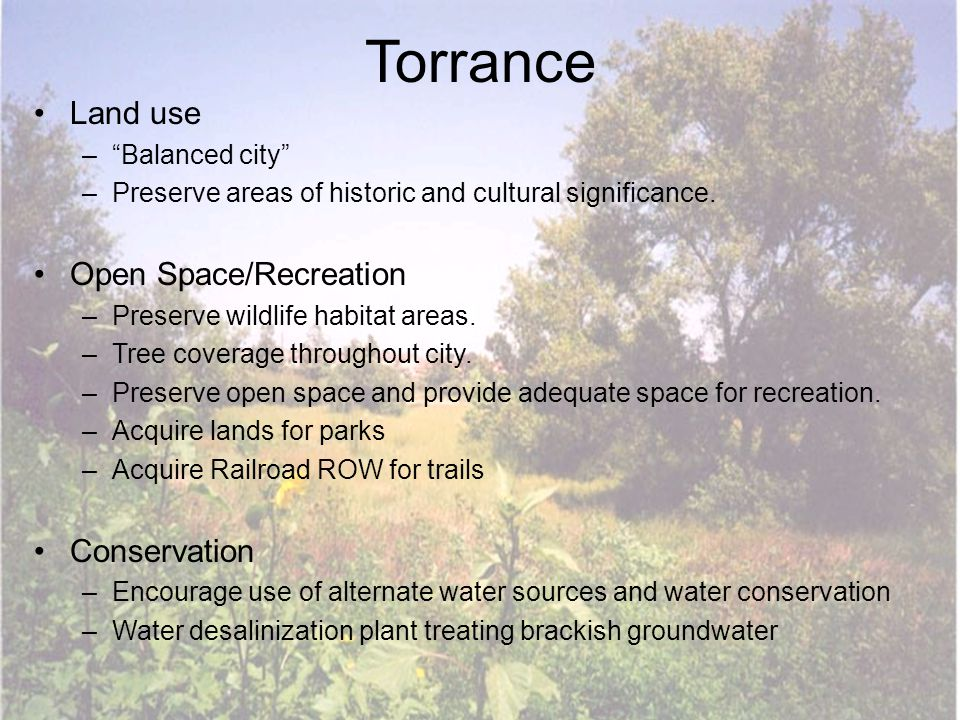 "Torrance Land use –""Balanced city"" –Preserve areas of historic and cultural significance. Open Space/Recreation –Preserve wildlife habitat areas. –Tre"