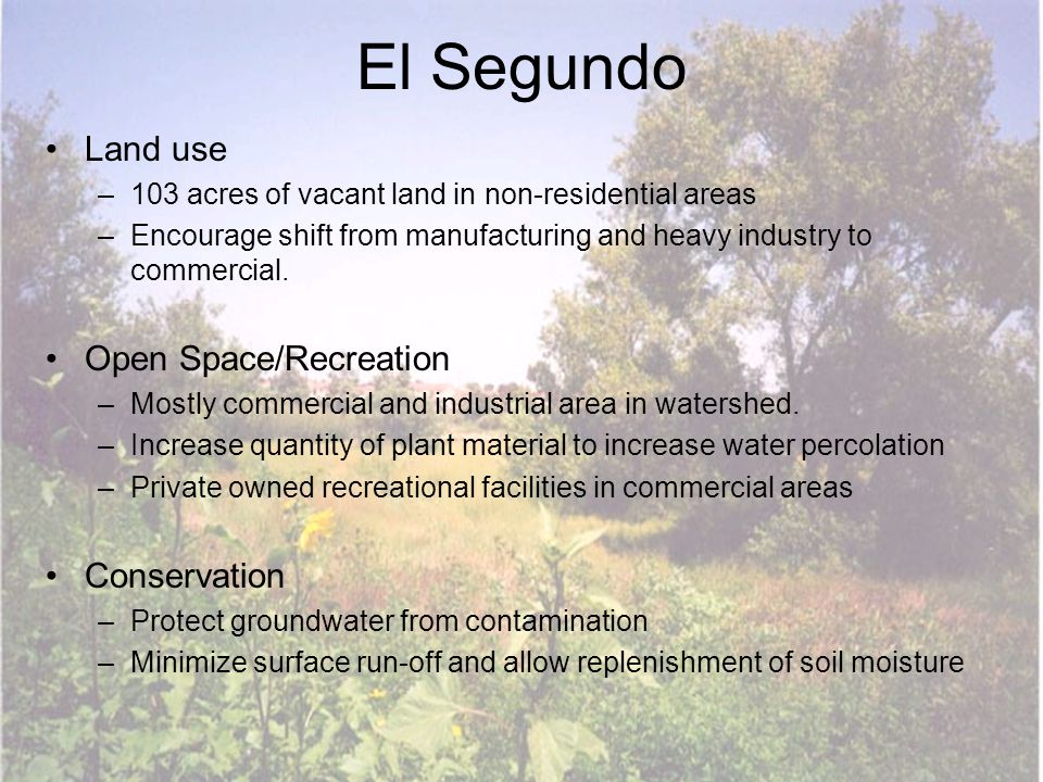 El Segundo Land use –103 acres of vacant land in non-residential areas –Encourage shift from manufacturing and heavy industry to commercial. Open Spac