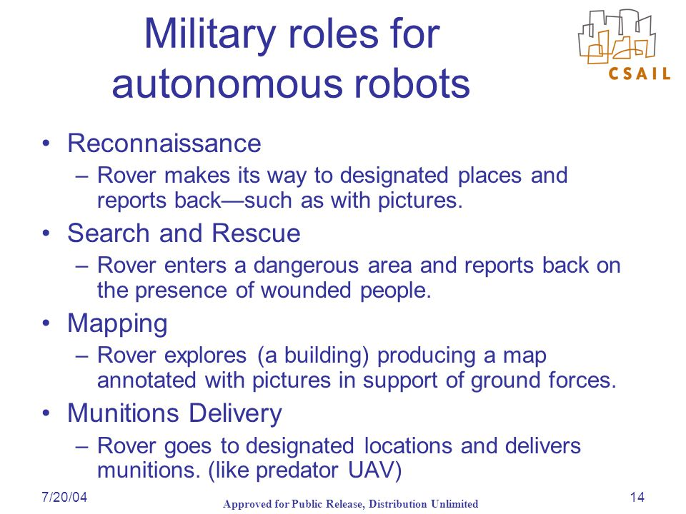 Approved for Public Release, Distribution Unlimited 7/20/0414 Military roles for autonomous robots Reconnaissance –Rover makes its way to designated places and reports back—such as with pictures.