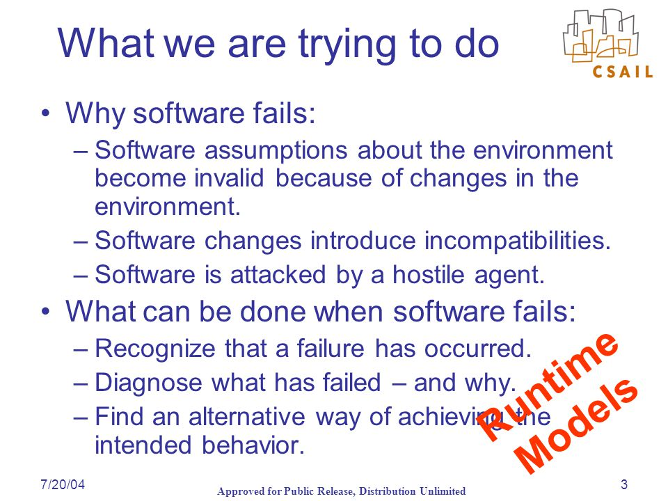 Approved for Public Release, Distribution Unlimited 7/20/043 What we are trying to do Why software fails: –Software assumptions about the environment