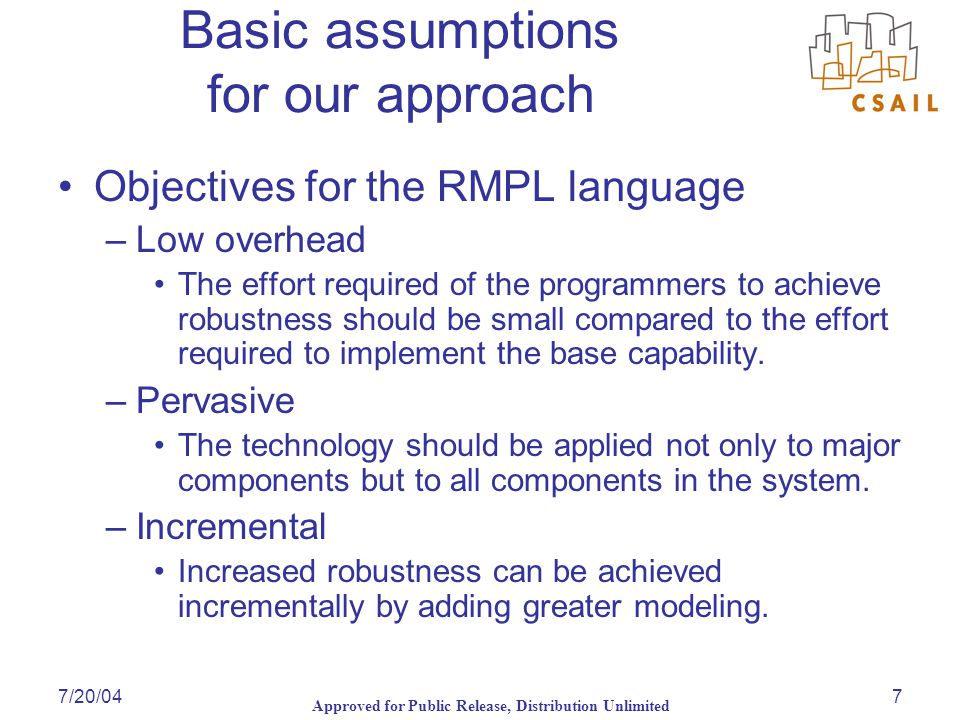 Approved for Public Release, Distribution Unlimited 7/20/047 Basic assumptions for our approach Objectives for the RMPL language –Low overhead The effort required of the programmers to achieve robustness should be small compared to the effort required to implement the base capability.