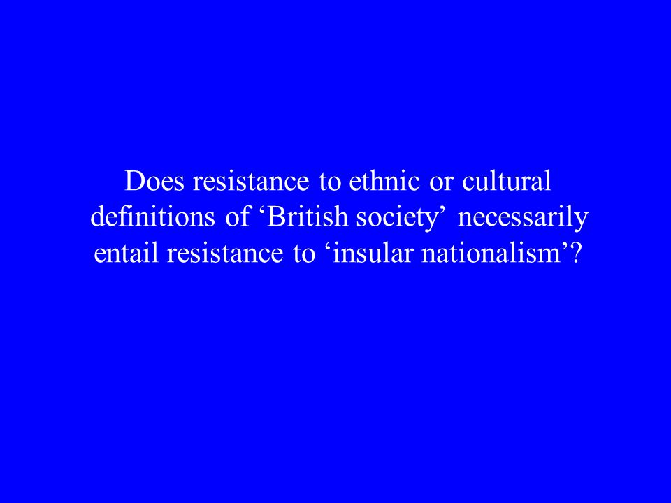 Does resistance to ethnic or cultural definitions of 'British society' necessarily entail resistance to 'insular nationalism'