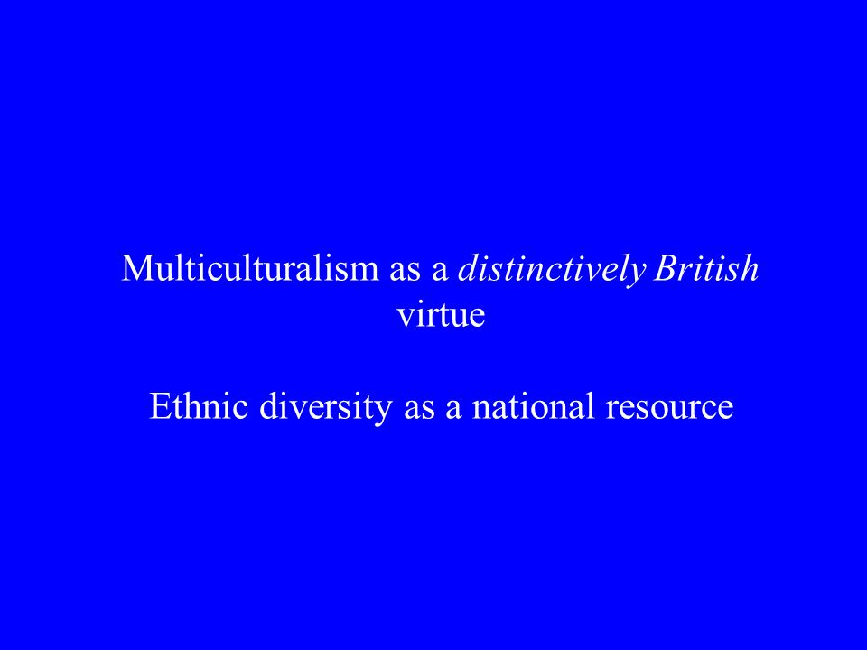 Multiculturalism as a distinctively British virtue Ethnic diversity as a national resource