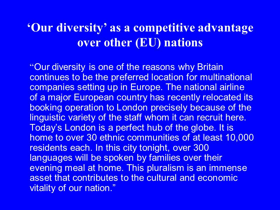 'Our diversity' as a competitive advantage over other (EU) nations Our diversity is one of the reasons why Britain continues to be the preferred location for multinational companies setting up in Europe.
