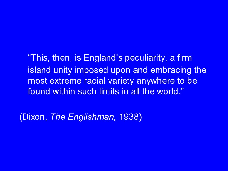 This, then, is England's peculiarity, a firm island unity imposed upon and embracing the most extreme racial variety anywhere to be found within such limits in all the world. (Dixon, The Englishman, 1938)