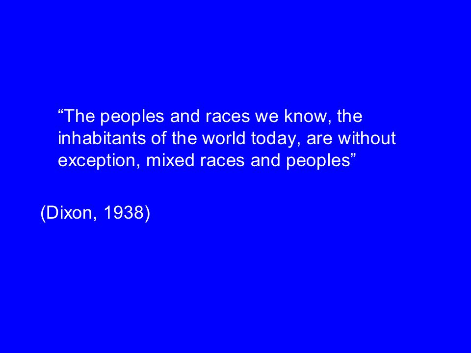 The peoples and races we know, the inhabitants of the world today, are without exception, mixed races and peoples (Dixon, 1938)