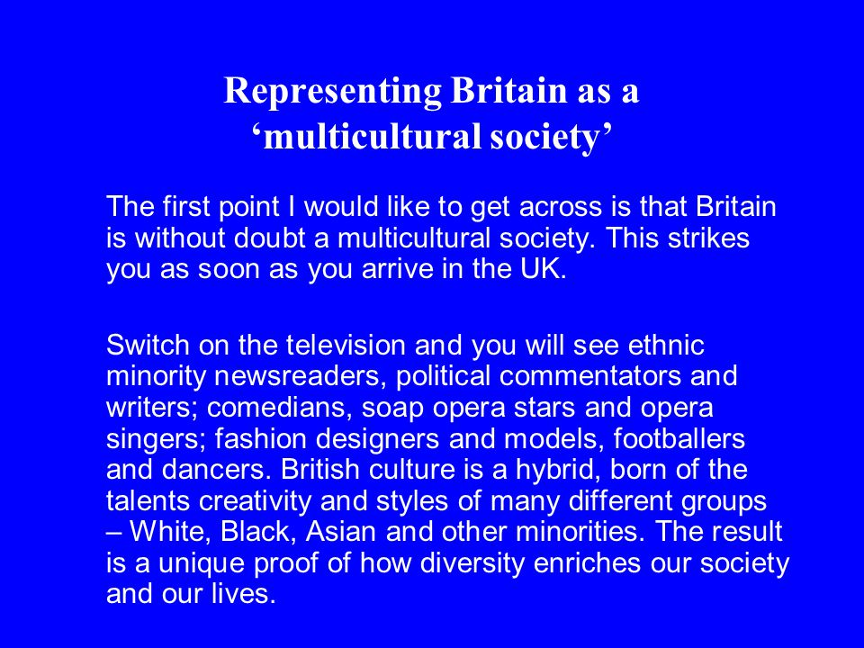 Representing Britain as a 'multicultural society' The first point I would like to get across is that Britain is without doubt a multicultural society.