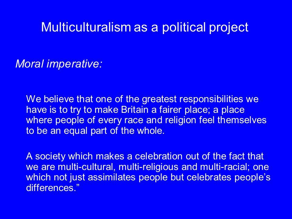 Multiculturalism as a political project Moral imperative: We believe that one of the greatest responsibilities we have is to try to make Britain a fairer place; a place where people of every race and religion feel themselves to be an equal part of the whole.
