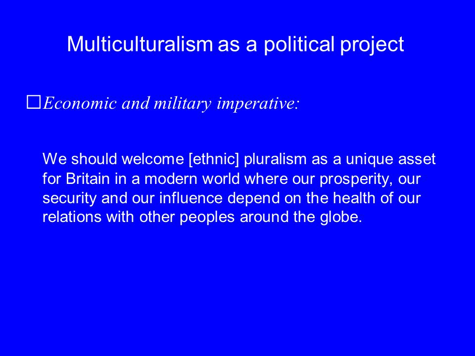 Multiculturalism as a political project Economic and military imperative: We should welcome [ethnic] pluralism as a unique asset for Britain in a modern world where our prosperity, our security and our influence depend on the health of our relations with other peoples around the globe.
