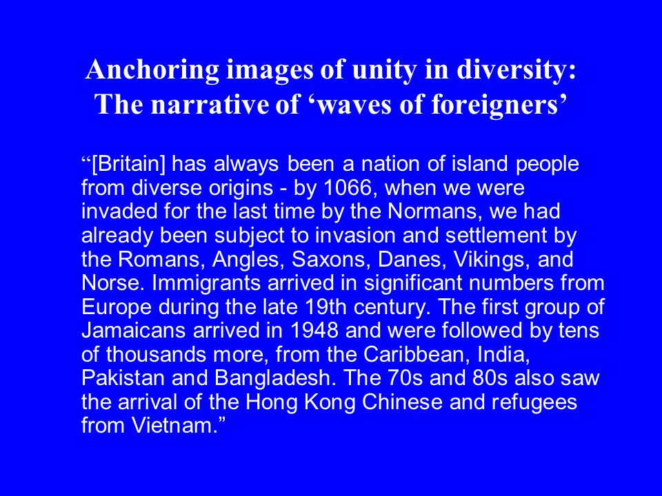 Anchoring images of unity in diversity: The narrative of 'waves of foreigners' [Britain] has always been a nation of island people from diverse origins - by 1066, when we were invaded for the last time by the Normans, we had already been subject to invasion and settlement by the Romans, Angles, Saxons, Danes, Vikings, and Norse.