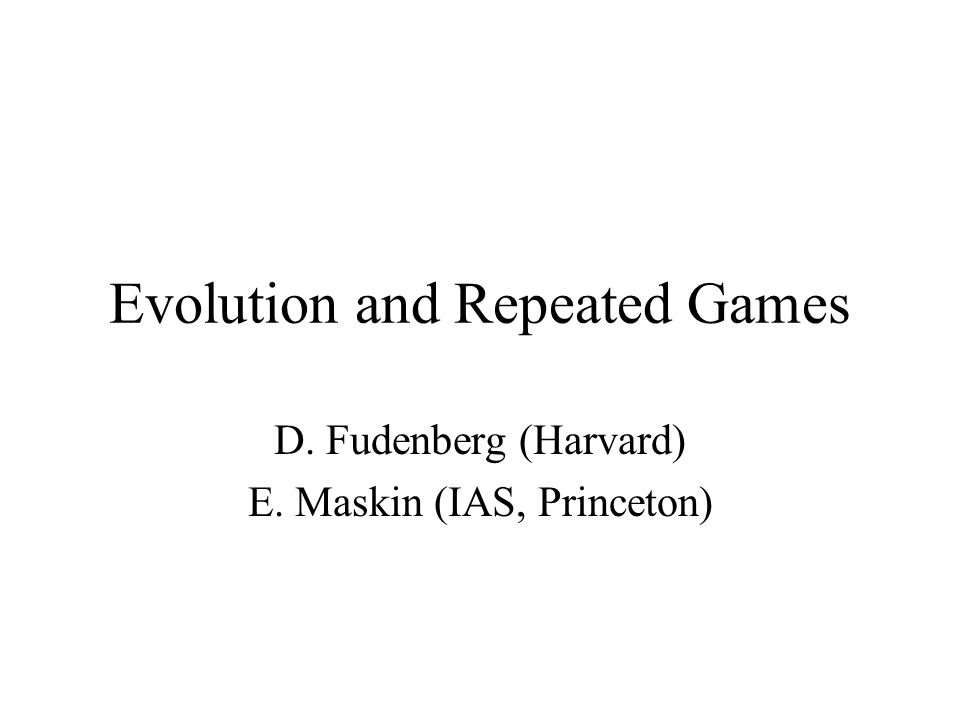 Evolution and Repeated Games D. Fudenberg (Harvard) E. Maskin (IAS, Princeton)