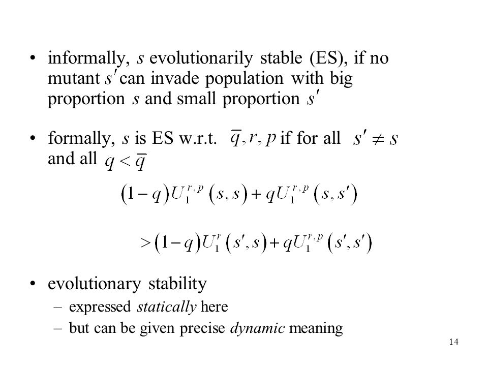 14 informally, s evolutionarily stable (ES), if no mutant can invade population with big proportion s and small proportion formally, s is ES w.r.t.