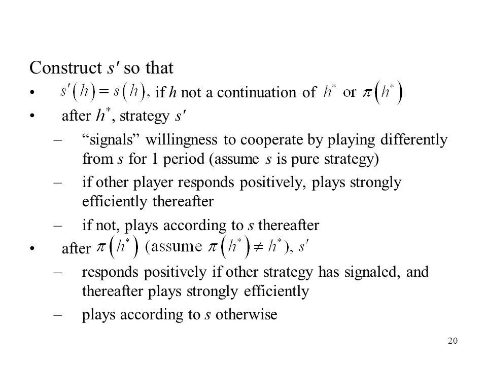 20 Construct s so that if h not a continuation of after, strategy s – signals willingness to cooperate by playing differently from s for 1 period (assume s is pure strategy) –if other player responds positively, plays strongly efficiently thereafter –if not, plays according to s thereafter after –responds positively if other strategy has signaled, and thereafter plays strongly efficiently –plays according to s otherwise